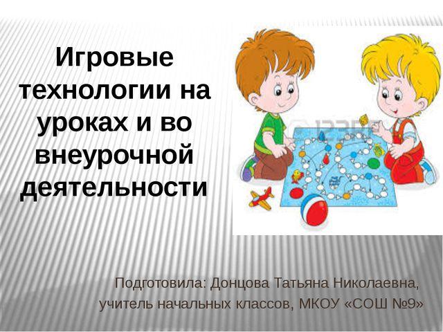 Игровые технологии на уроках и во внеурочной деятельности Подготовила: Донцов...