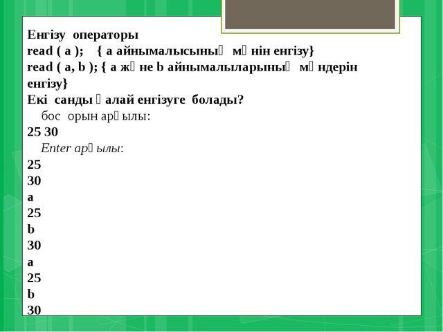Енгізу операторы read ( a ); { а айнымалысының мәнін енгізу} read ( a,...