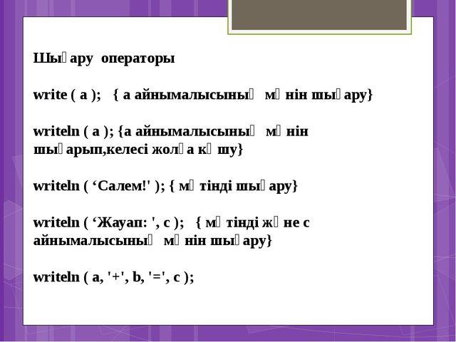 Шығару операторы write ( a ); { a айнымалысының мәнін шығару} writeln (...