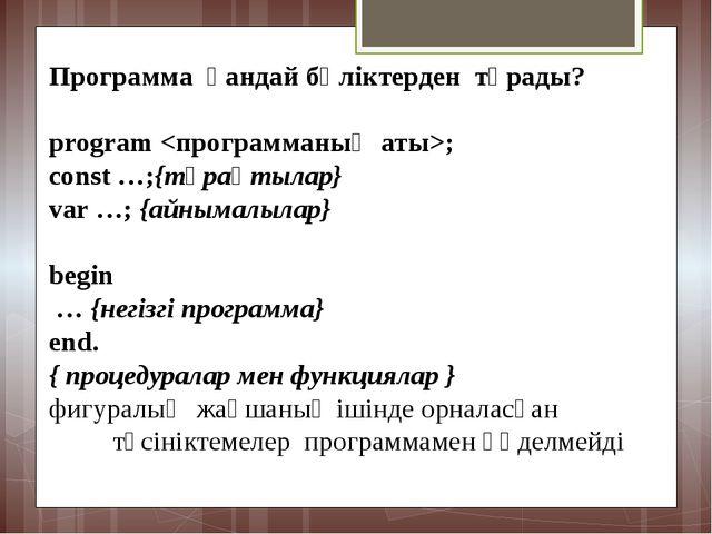 Программа қандайбөліктерден тұрады? program ; const …;{тұрақтылар} var …;...