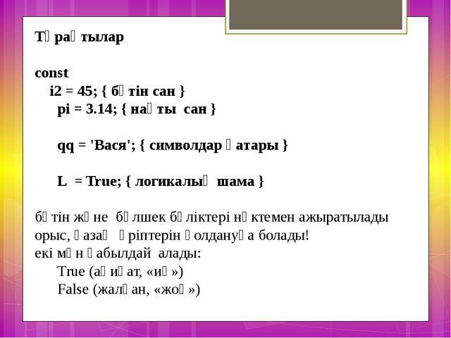 Тұрақтылар const   i2 = 45; { бүтін сан } pi = 3.14; { нақты сан...