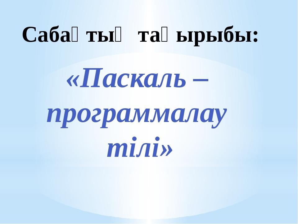 Сабақтың тақырыбы: «Паскаль – программалау тілі»