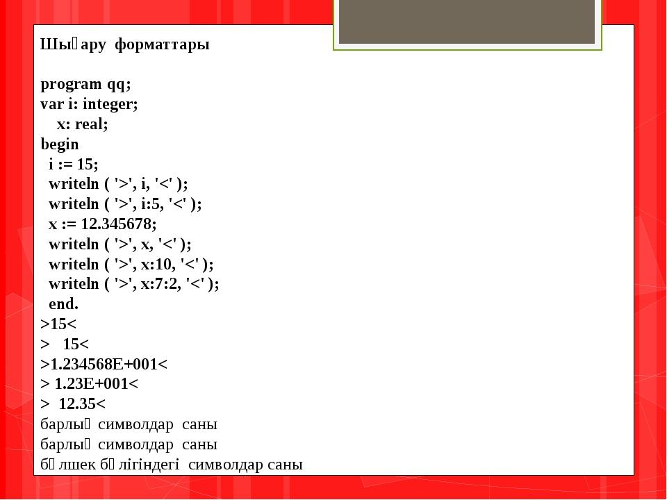 Шығару форматтары program qq; var i: integer;  x: real; begin  i := 15;...