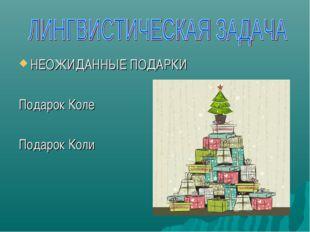 НЕОЖИДАННЫЕ ПОДАРКИ Подарок Коле Подарок Коли
