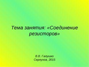 Тема занятия: «Соединение резисторов» В.В. Галушко Серпухов, 2015
