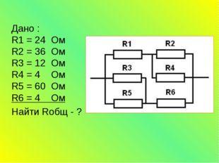 Дано : R1 = 24 Ом R2 = 36 Ом R3 = 12 Ом R4 = 4 Ом R5 = 60 Ом R6 = 4 Ом Найти