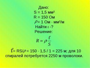 Дано: S = 1,5 мм² R = 150 Ом = 1 Ом ∙ мм²/м Найти ℓ -? Решение: = RS/ = 150 ∙