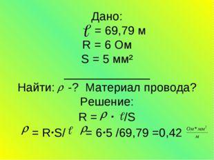 Дано: = 69,79 м R = 6 Ом S = 5 мм² _____________ Найти: -? Материал провода?