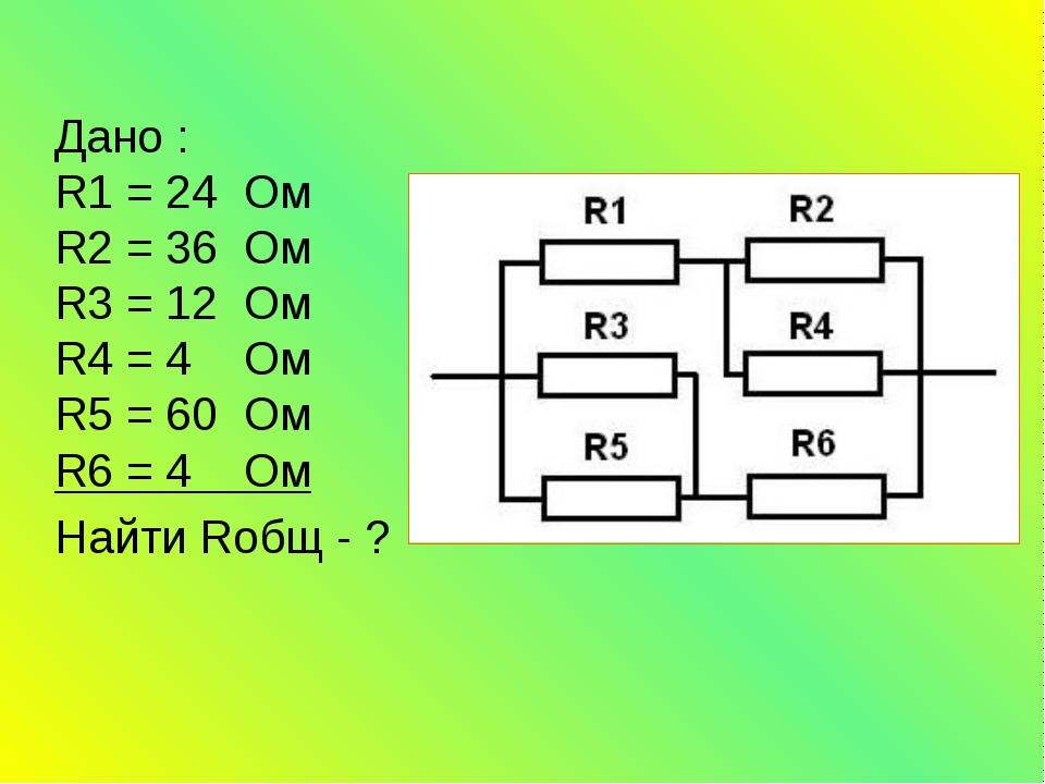 Дано : R1 = 24 Ом R2 = 36 Ом R3 = 12 Ом R4 = 4 Ом R5 = 60 Ом R6 = 4 Ом Найти...