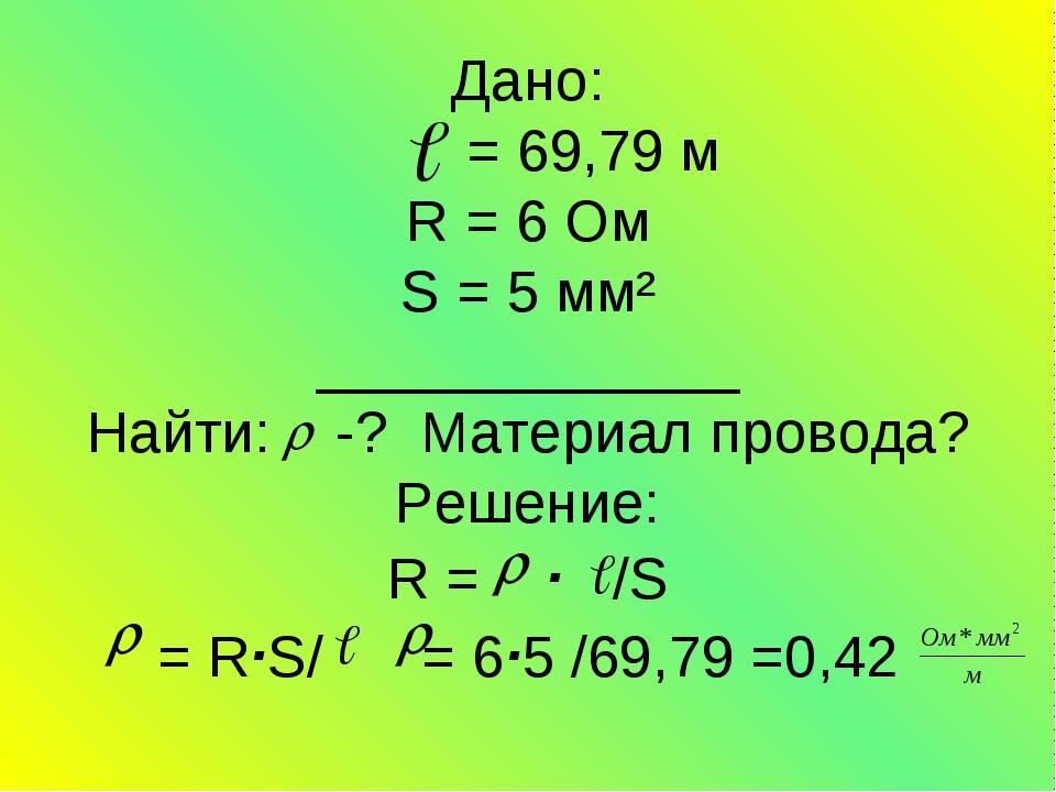 Дано: = 69,79 м R = 6 Ом S = 5 мм² _____________ Найти: -? Материал провода?...