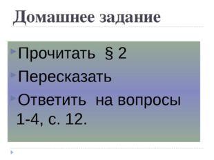 Домашнее задание Прочитать § 2 Пересказать Ответить на вопросы 1-4, с. 12.