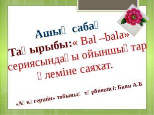 Ашық сабақ Тақырыбы:« Bal –bala» сериясындағы ойыншықтар әлеміне саяхат. «Ақ