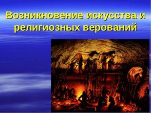 Возникновение искусства и религиозных верований