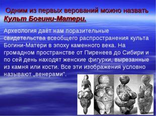 Одним из первых верований можно назвать Культ Богини-Матери. Археология даёт