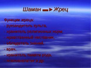 Шаман ▬►Жрец Функции жреца: - руководитель культа, - хранитель религиозных но