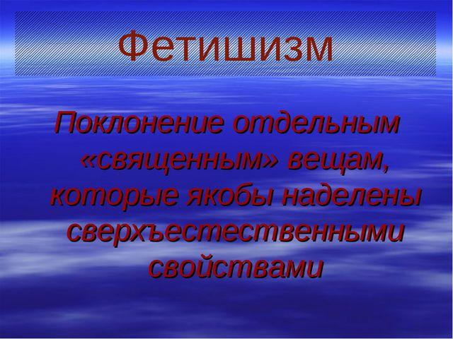 Поклонение отдельным «священным» вещам, которые якобы наделены сверхъестестве...
