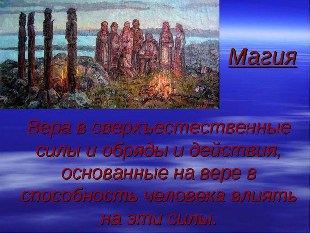 Магия Вера в сверхъестественные силы и обряды и действия, основанные на вере...