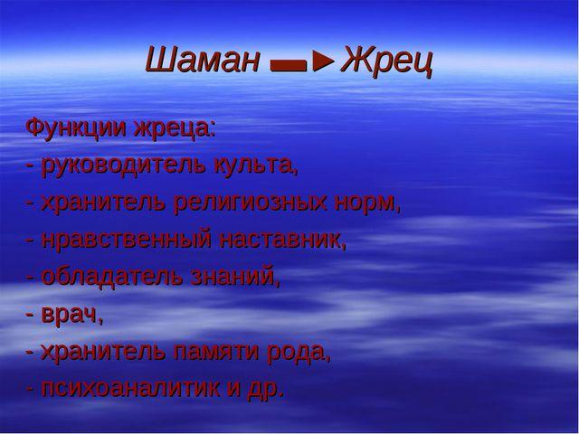 Шаман ▬►Жрец Функции жреца: - руководитель культа, - хранитель религиозных но...