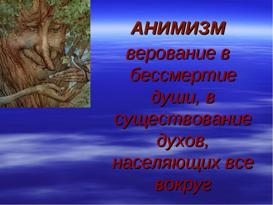АНИМИЗМ верование в бессмертие души, в существование духов, населяющих все во...