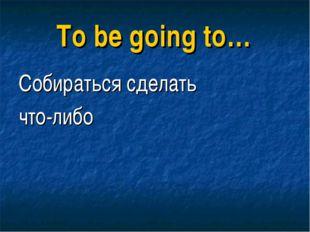 To be going to… Собираться сделать что-либо