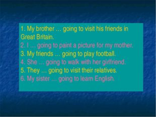 1. My brother … going to visit his friends in Great Britain. 2. I … going to