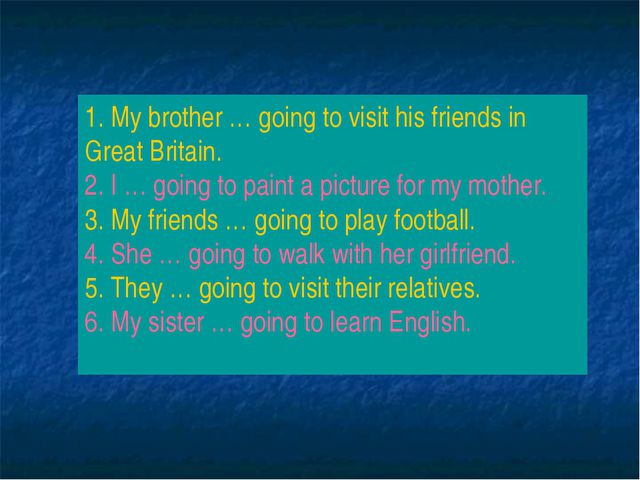 1. My brother … going to visit his friends in Great Britain. 2. I … going to...