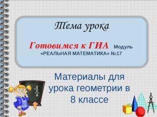 Готовимся к ГИА Модуль «РЕАЛЬНАЯ МАТЕМАТИКА» №17 Материалы для урока геометри