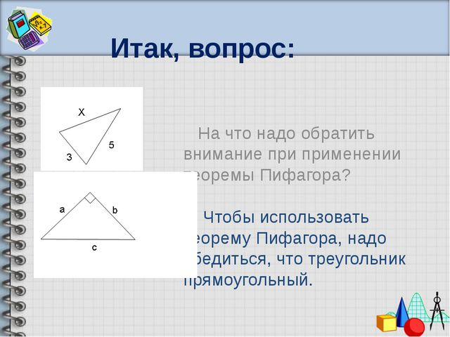 Итак, вопрос: На что надо обратить внимание при применении теоремы Пифагора?...