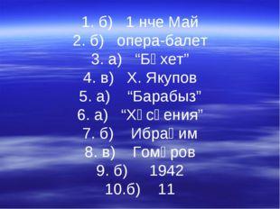 "1. б) 1 нче Май 2. б) опера-балет 3. а) ""Бәхет"" 4. в) Х. Якупов 5. а) ""Бараб"