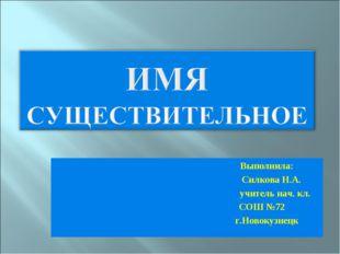 Выполнила: Силкова Н.А. учитель нач. кл. СОШ №72 г.Новокузнецк