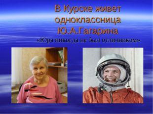 В Курске живет одноклассница Ю.А.Гагарина «Юра никогда не был отличником»