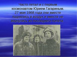 Часто летал и с первым космонавтом Юрием Гагариным. 27 мая 1968 года они вмес
