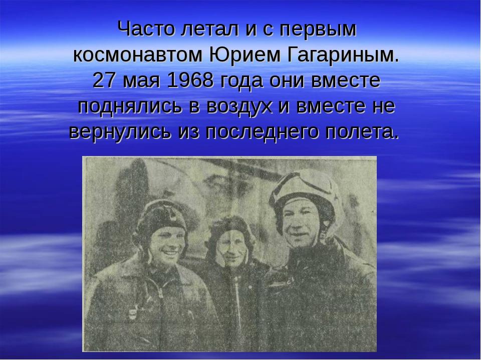 Часто летал и с первым космонавтом Юрием Гагариным. 27 мая 1968 года они вмес...