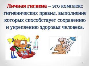 Личная гигиена – это комплекс гигиенических правил, выполнение которых спосо