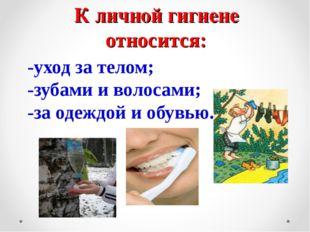 К личной гигиене относится: -уход за телом; -зубами и волосами; -за одеждой и