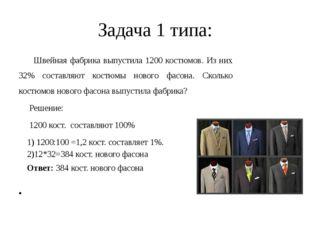 Задача 1 типа: Швейная фабрика выпустила 1200 костюмов. Из них 32% составляют