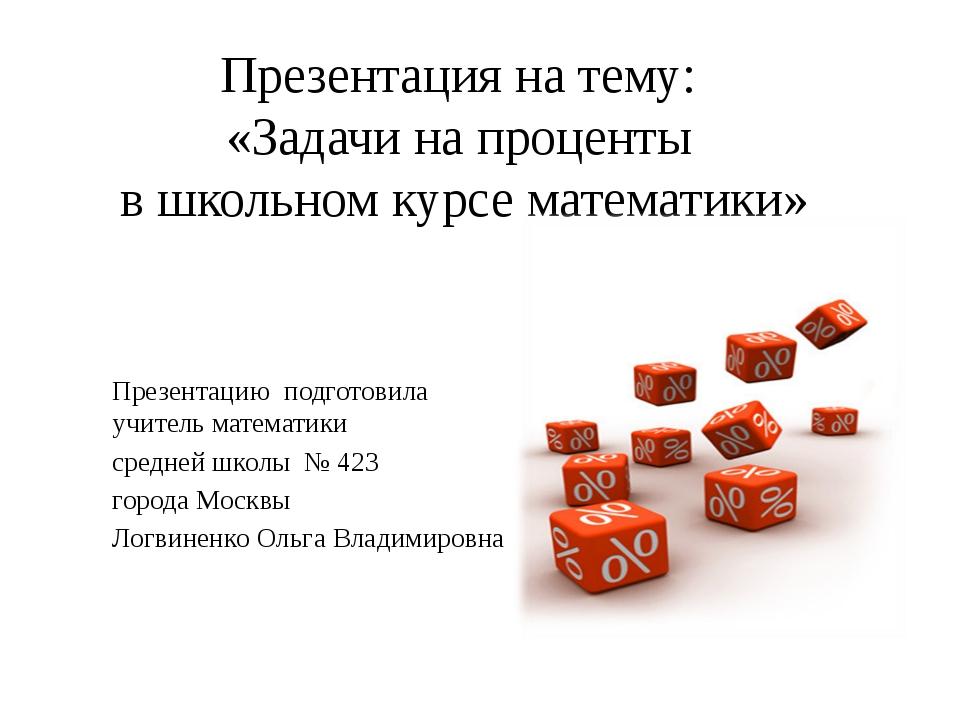 Презентация на тему: «Задачи на проценты в школьном курсе математики» Презент...