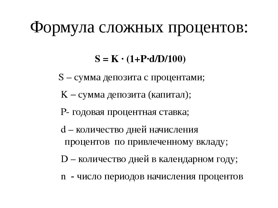 Формула сложных процентов: S = K ∙ (1+P∙d/D/100)ⁿ S – сумма депозита с процен...