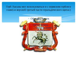 Герб Лысьвы мог использоваться и с пермским гербом в главе(«в верхней третьей