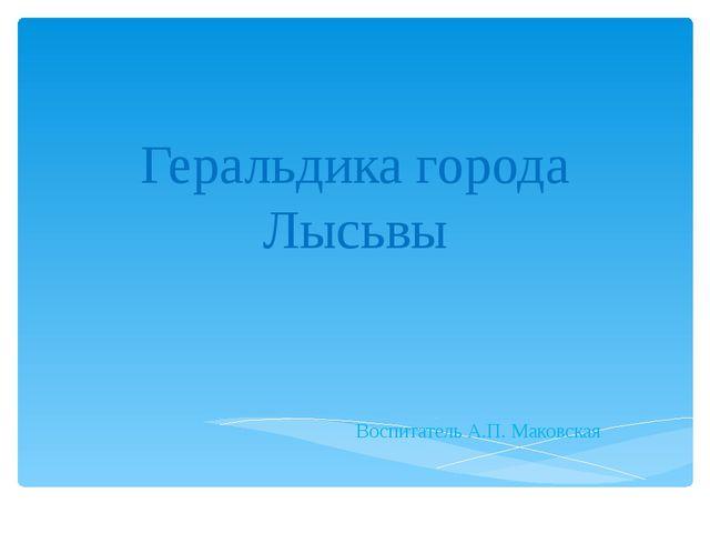 Геральдика города Лысьвы Воспитатель А.П. Маковская