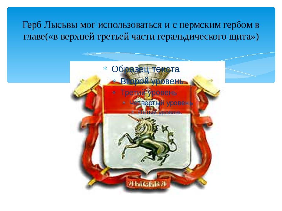 Герб Лысьвы мог использоваться и с пермским гербом в главе(«в верхней третьей...
