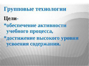 Групповые технологии Цели- *обеспечение активности учебного процесса, *достиж
