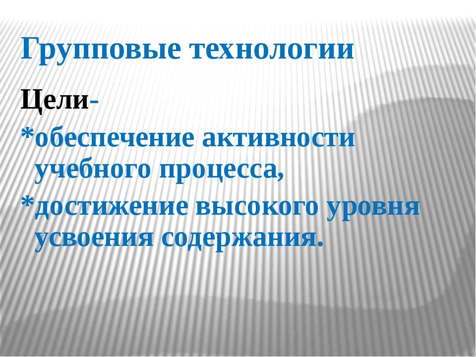 Групповые технологии Цели- *обеспечение активности учебного процесса, *достиж...
