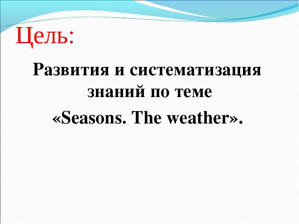 Цель: Развития и систематизация знаний по теме «Seasons. The weather».