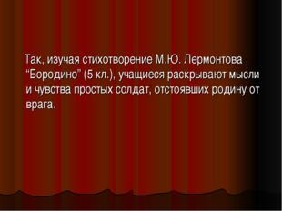 """Так, изучая стихотворение М.Ю. Лермонтова """"Бородино"""" (5 кл.), учащиеся раскр"""