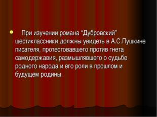 """При изучении романа """"Дубровский"""" шестиклассники должны увидеть в А.С.Пушкине"""