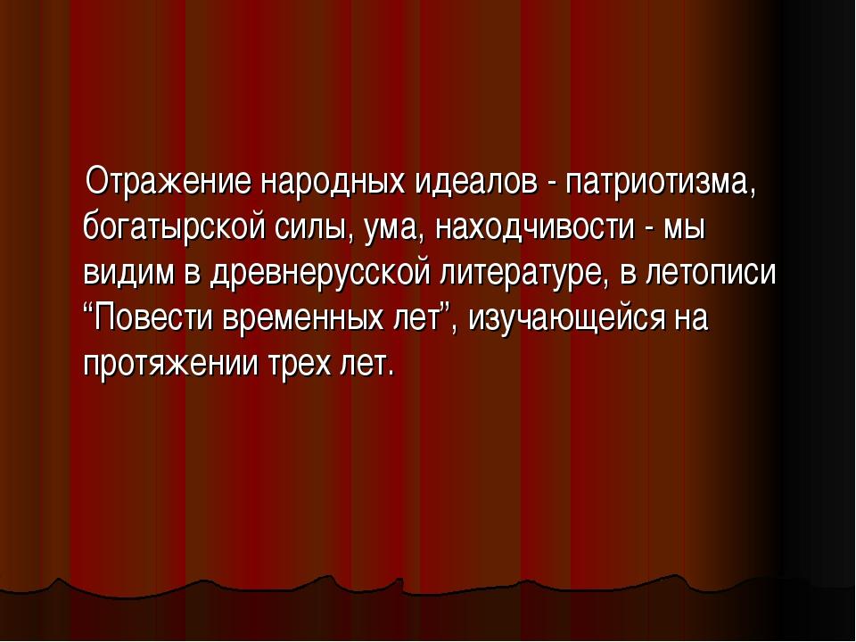Отражение народных идеалов - патриотизма, богатырской силы, ума, находчивост...