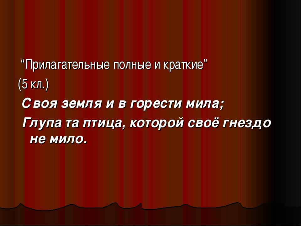 """""""Прилагательные полные и краткие"""" (5 кл.) Своя земля и в горести мила; Глупа..."""