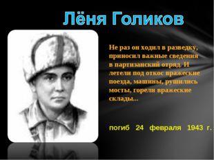 погиб 24 февраля 1943 г. Не раз он ходил в разведку, приносил важные сведения