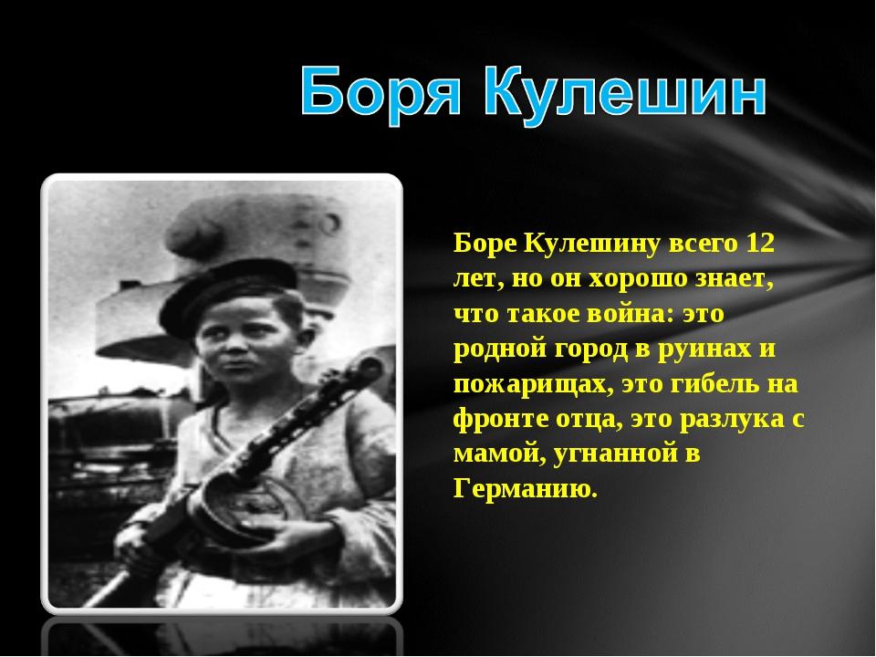 Боре Кулешину всего 12 лет, но он хорошо знает, что такое война: это родной...